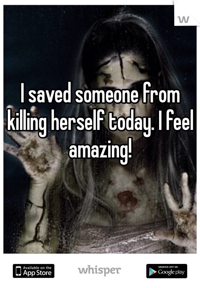 I saved someone from killing herself today. I feel amazing!