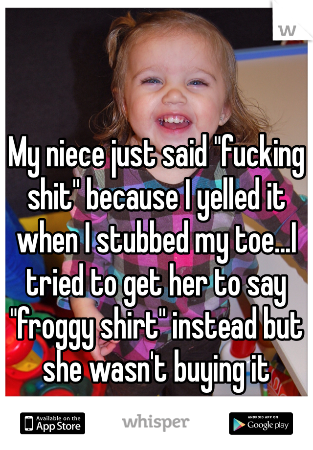 """My niece just said """"fucking shit"""" because I yelled it when I stubbed my toe...I tried to get her to say """"froggy shirt"""" instead but she wasn't buying it"""