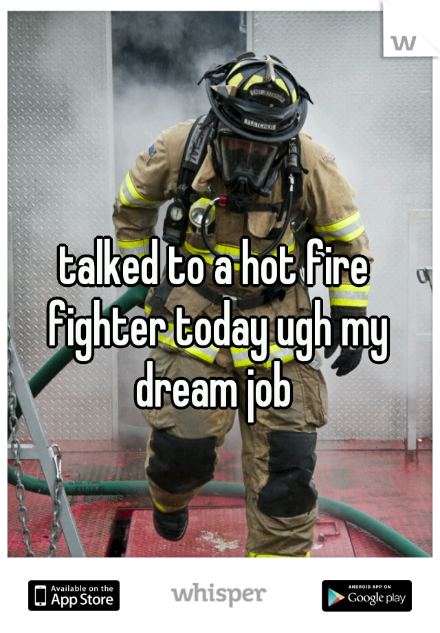 talked to a hot fire fighter today ugh my dream job