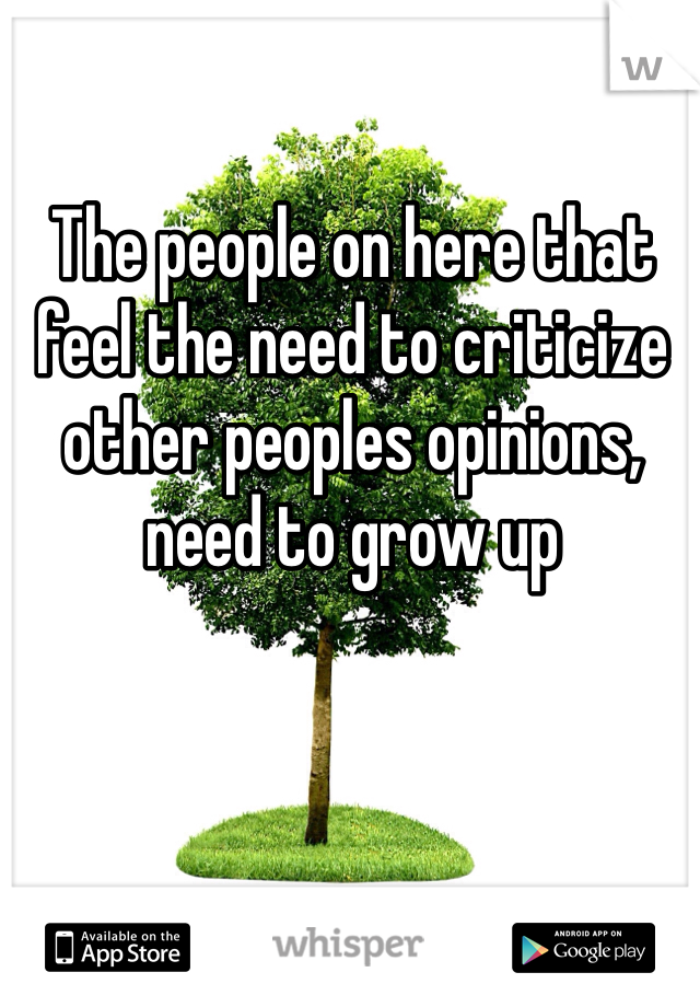 The people on here that feel the need to criticize other peoples opinions, need to grow up