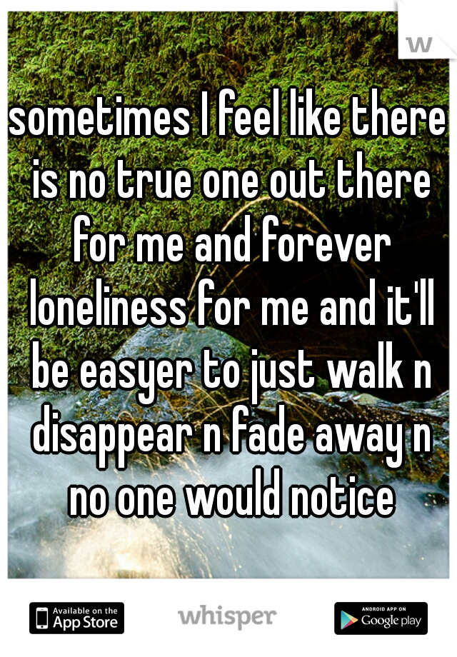 sometimes I feel like there is no true one out there for me and forever loneliness for me and it'll be easyer to just walk n disappear n fade away n no one would notice