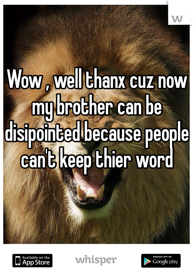 Wow , well thanx cuz now my brother can be disipointed because people can't keep thier word