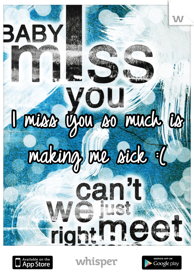 I miss you so much is making me sick :(