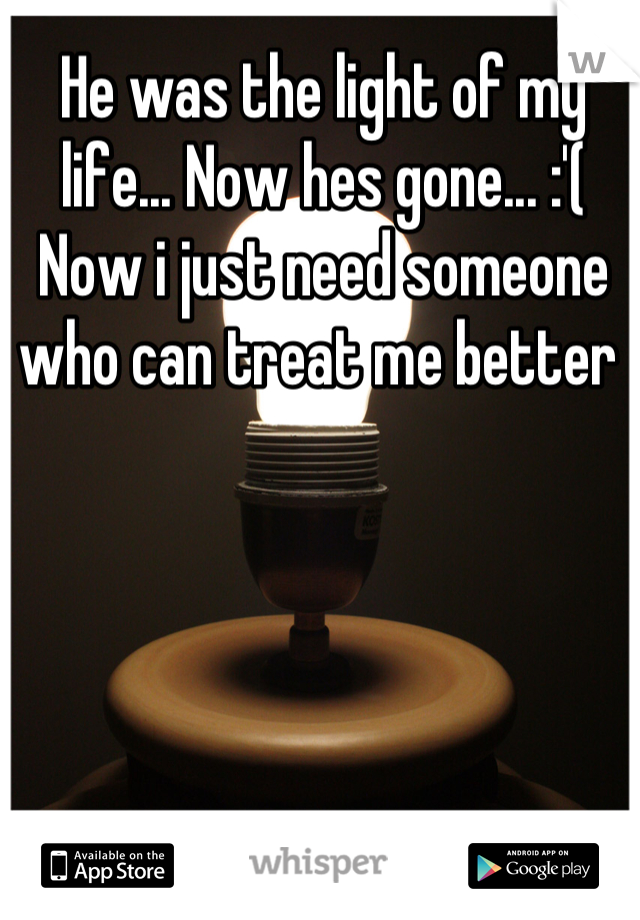 He was the light of my life... Now hes gone... :'( Now i just need someone who can treat me better