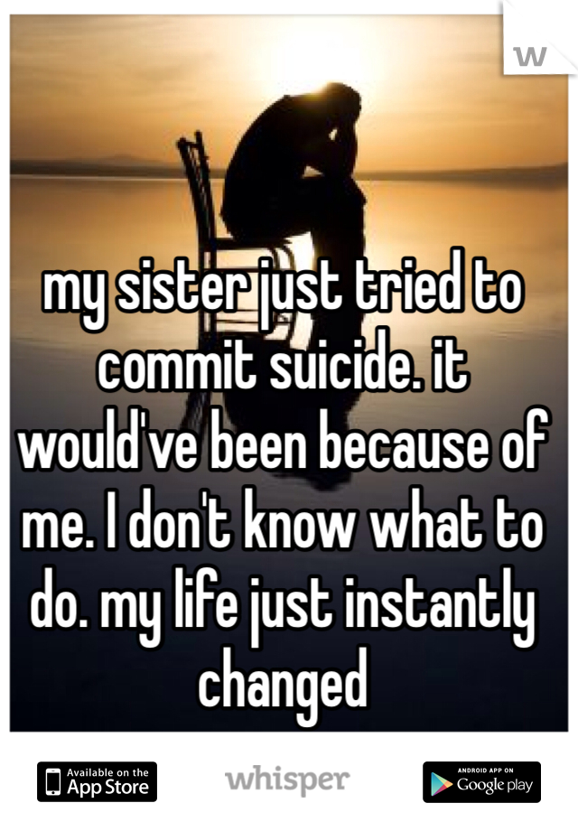my sister just tried to commit suicide. it would've been because of me. I don't know what to do. my life just instantly changed