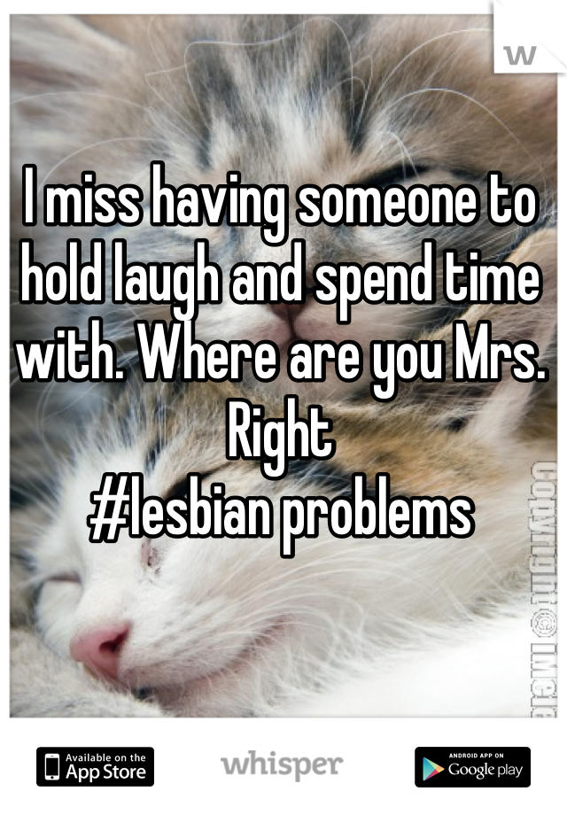 I miss having someone to hold laugh and spend time with. Where are you Mrs. Right  #lesbian problems