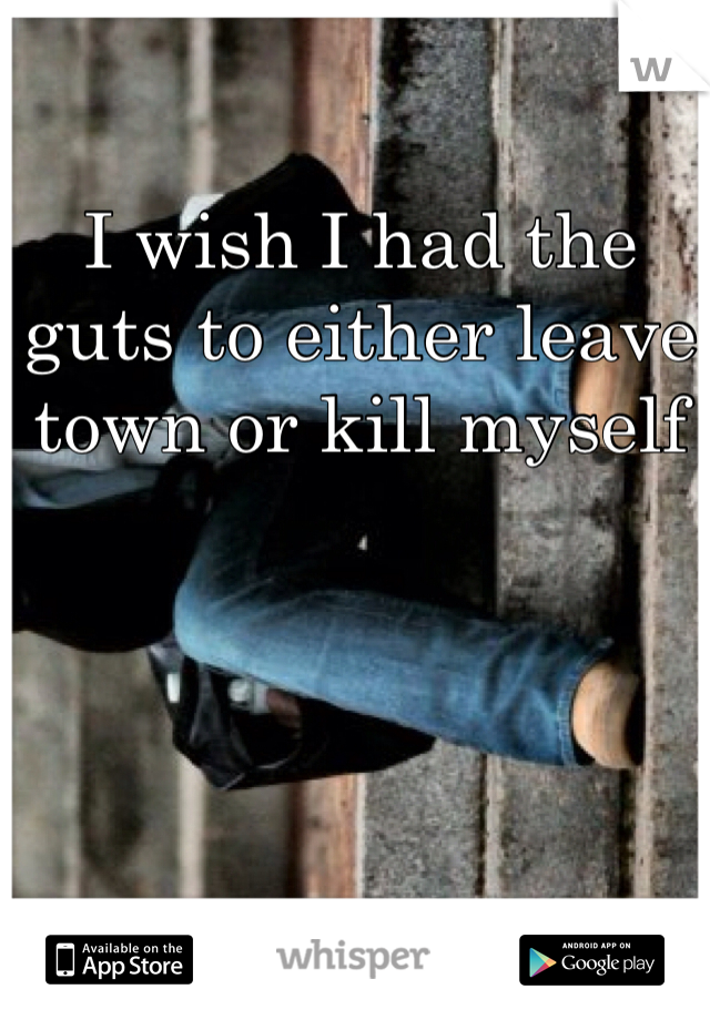 I wish I had the guts to either leave town or kill myself
