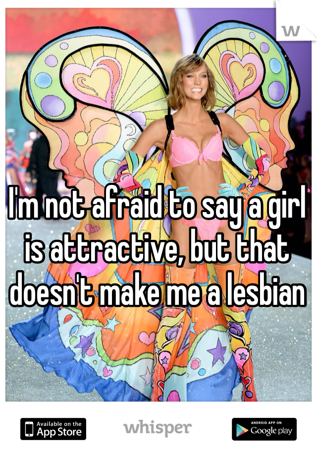 I'm not afraid to say a girl is attractive, but that doesn't make me a lesbian