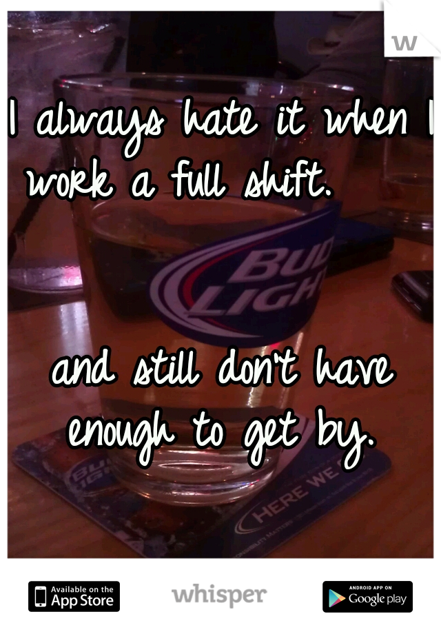 I always hate it when I work a full shift.                                   and still don't have enough to get by.