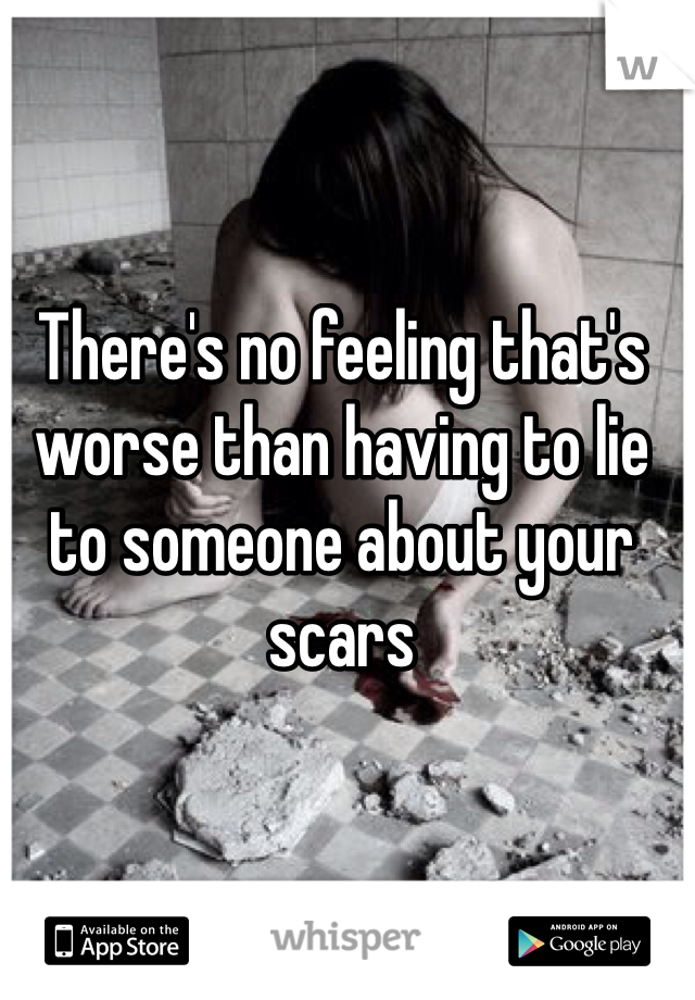 There's no feeling that's worse than having to lie to someone about your scars