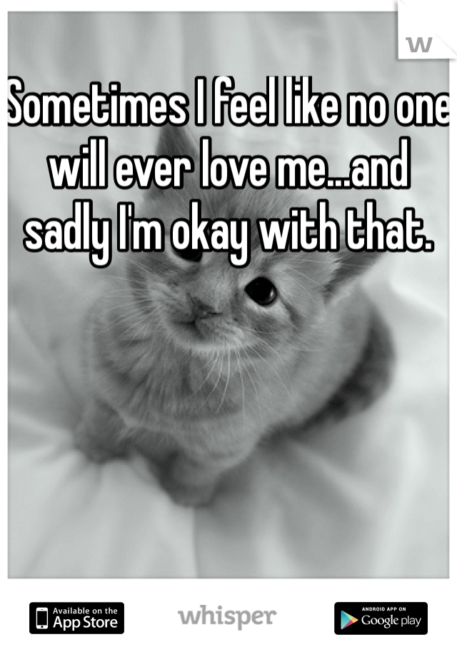 Sometimes I feel like no one will ever love me...and sadly I'm okay with that.