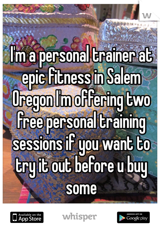 I'm a personal trainer at epic fitness in Salem Oregon I'm offering two free personal training sessions if you want to try it out before u buy some