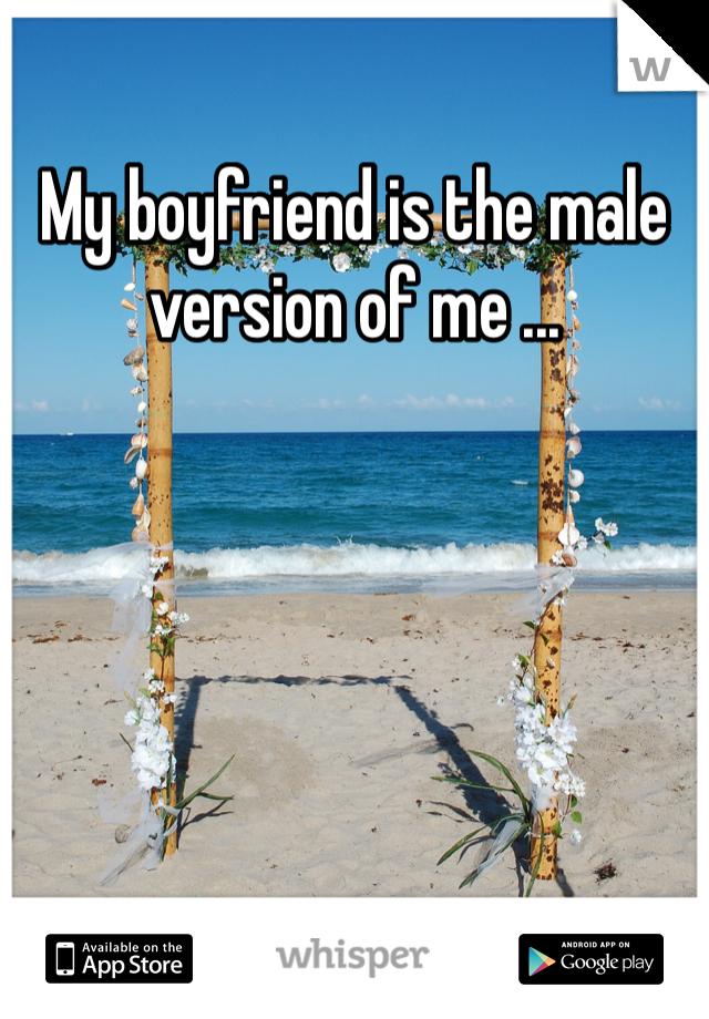 My boyfriend is the male version of me ...
