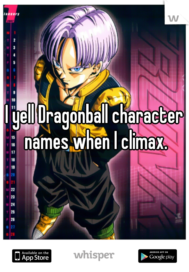 I yell Dragonball character names when I climax.