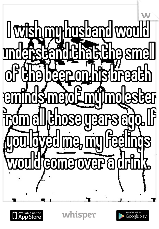 I wish my husband would understand that the smell of the beer on his breath reminds me of my molester from all those years ago. If you loved me, my feelings would come over a drink.