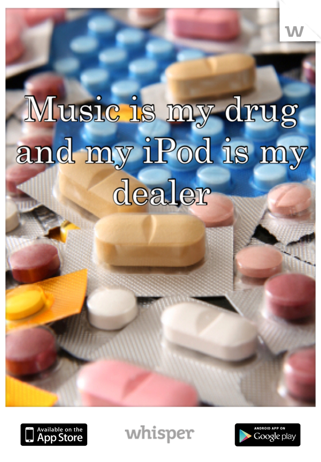 Music is my drug and my iPod is my dealer