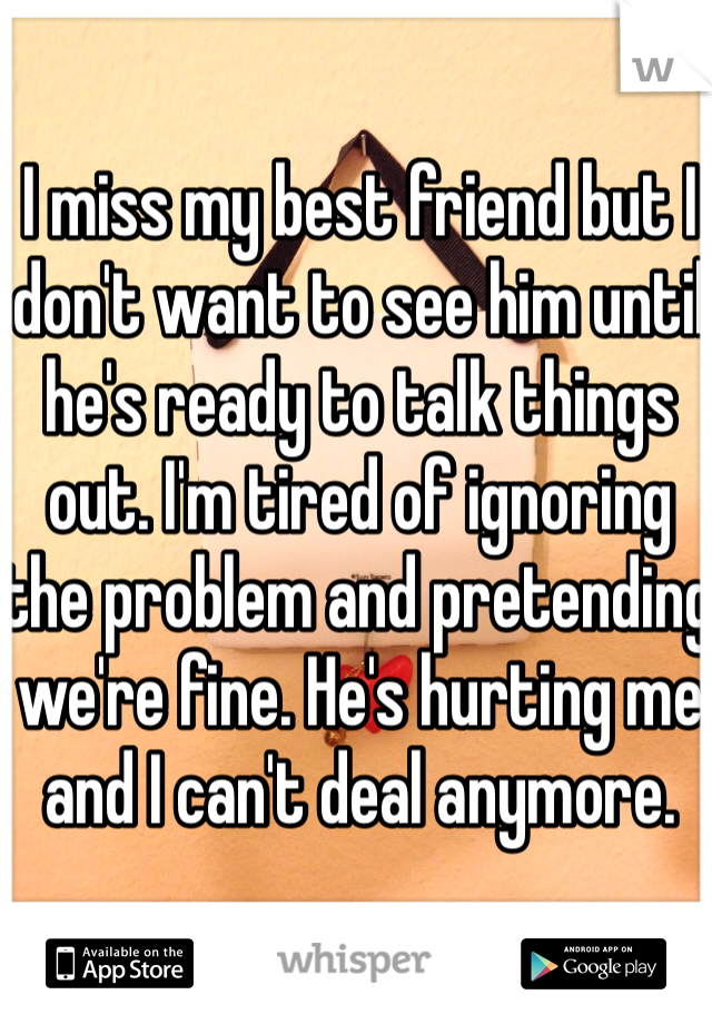 I miss my best friend but I don't want to see him until he's ready to talk things out. I'm tired of ignoring the problem and pretending we're fine. He's hurting me and I can't deal anymore.