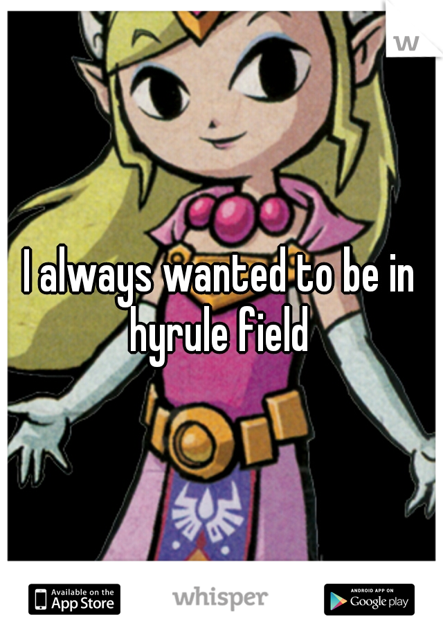 I always wanted to be in hyrule field