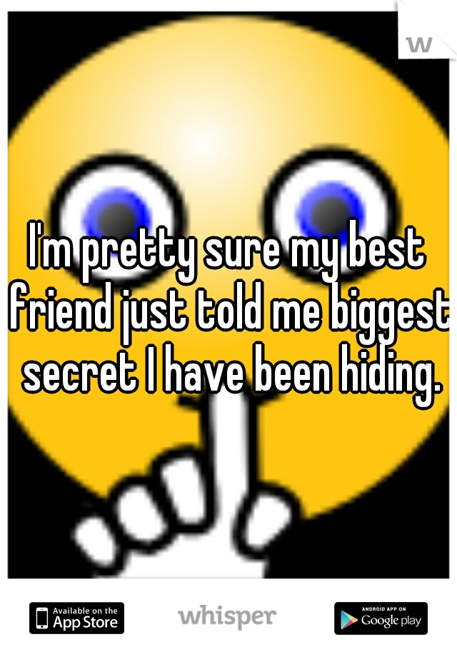I'm pretty sure my best friend just told me biggest secret I have been hiding.