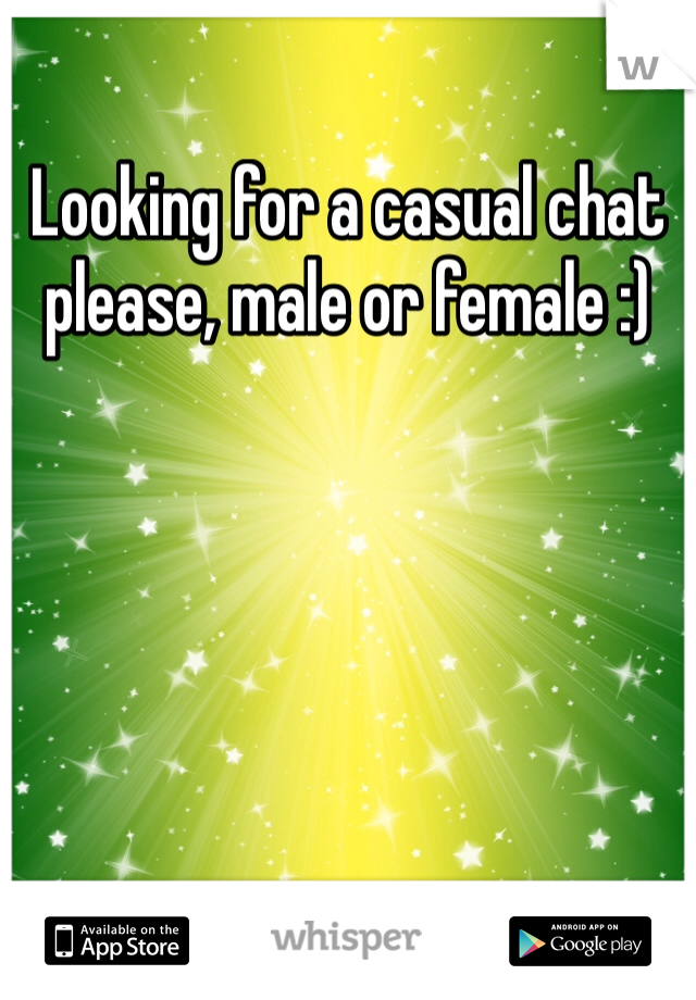 Looking for a casual chat please, male or female :)