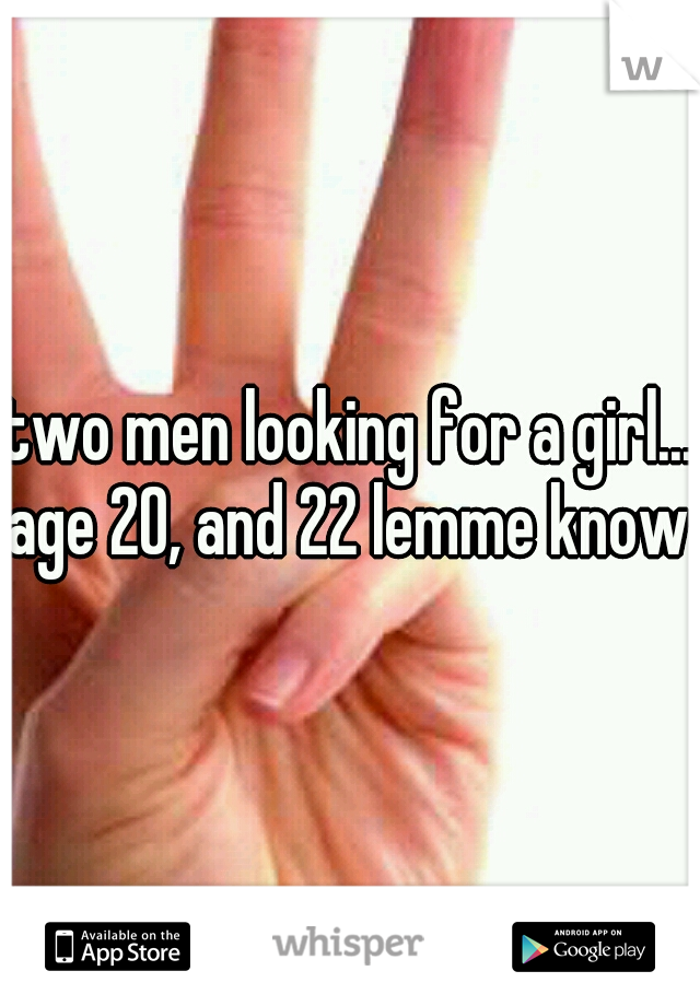 two men looking for a girl... age 20, and 22 lemme know
