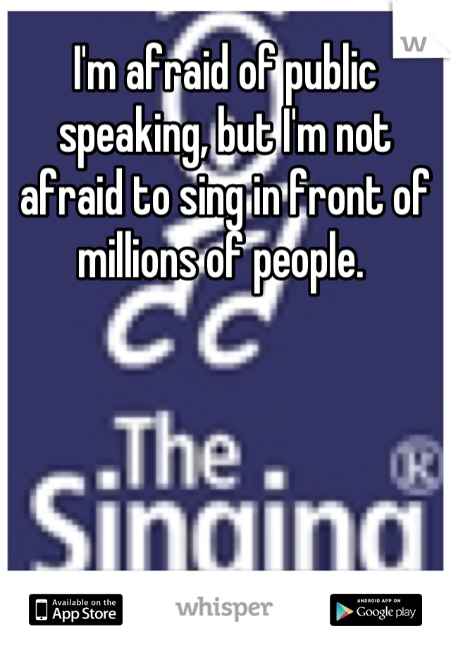 I'm afraid of public speaking, but I'm not afraid to sing in front of millions of people.