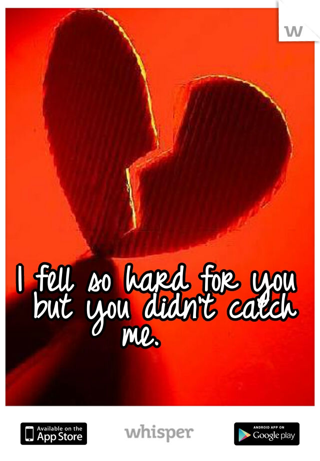 I fell so hard for you but you didn't catch me.