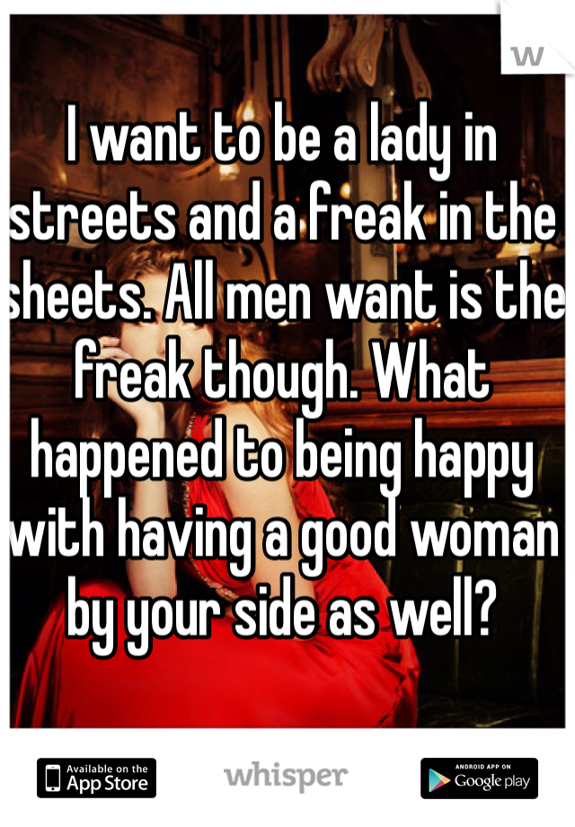 I want to be a lady in streets and a freak in the sheets. All men want is the freak though. What happened to being happy with having a good woman by your side as well?