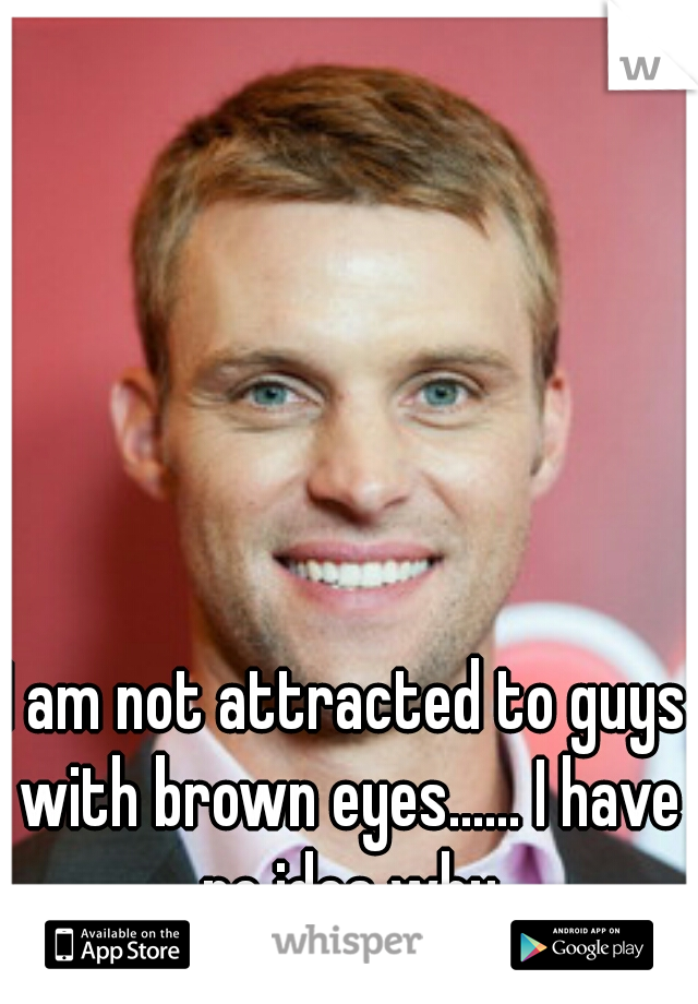 I am not attracted to guys with brown eyes...... I have no idea why