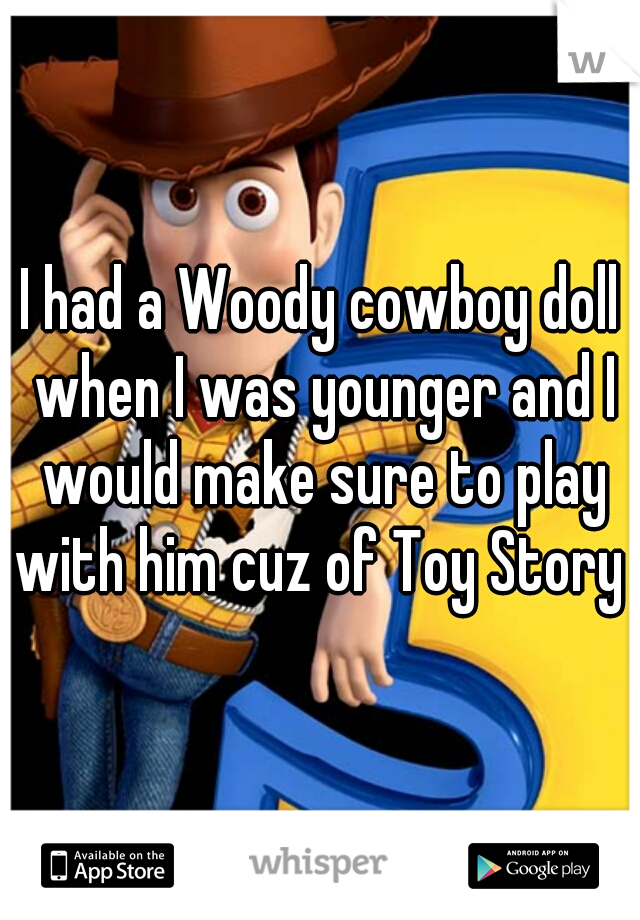 I had a Woody cowboy doll when I was younger and I would make sure to play with him cuz of Toy Story