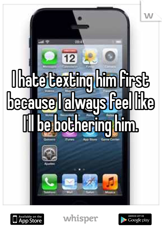 I hate texting him first because I always feel like I'll be bothering him.