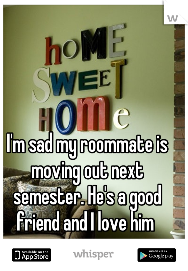 I'm sad my roommate is moving out next semester. He's a good friend and I love him