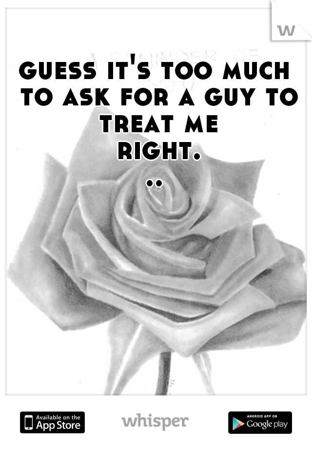 guess it's too much to ask for a guy to treat me right...