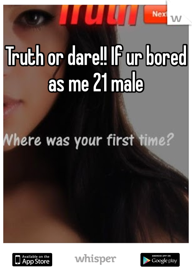 Truth or dare!! If ur bored as me 21 male