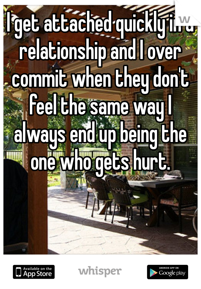 I get attached quickly in a relationship and I over commit when they don't feel the same way I always end up being the one who gets hurt.