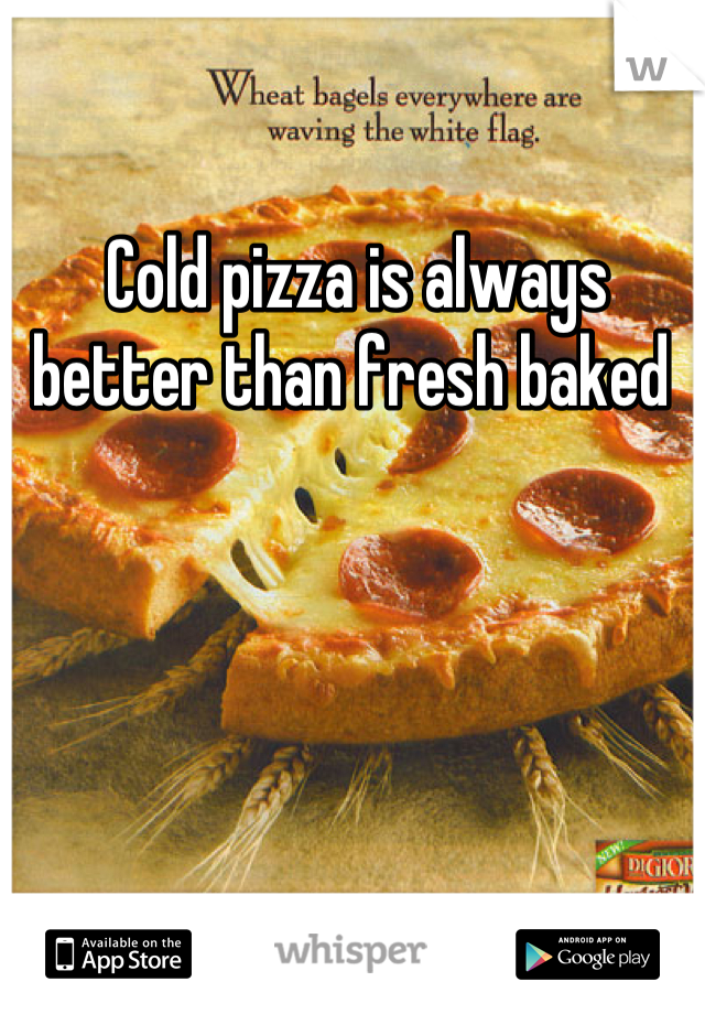 Cold pizza is always better than fresh baked