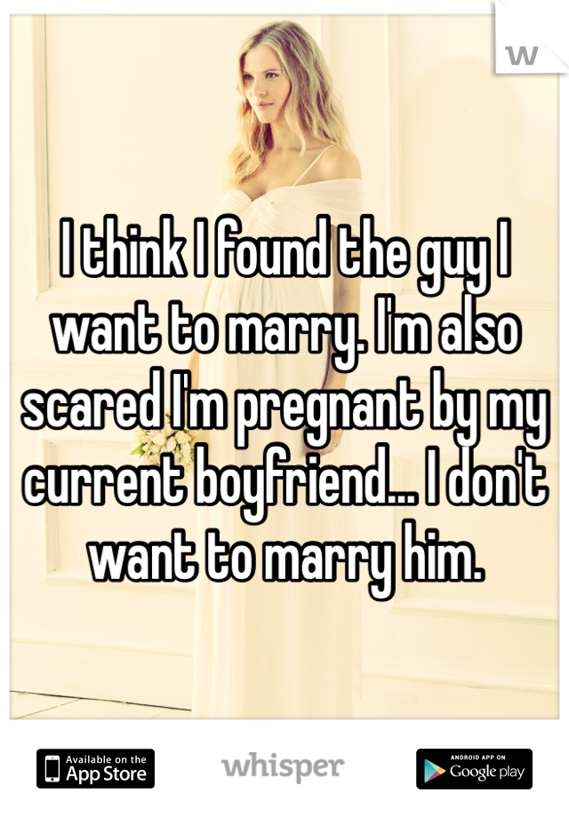 I think I found the guy I want to marry. I'm also scared I'm pregnant by my current boyfriend... I don't want to marry him.