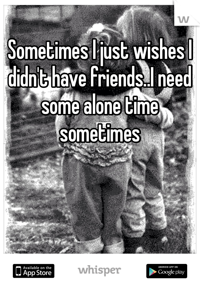 Sometimes I just wishes I didn't have friends..I need some alone time sometimes