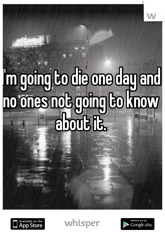 I'm going to die one day and no ones not going to know about it.