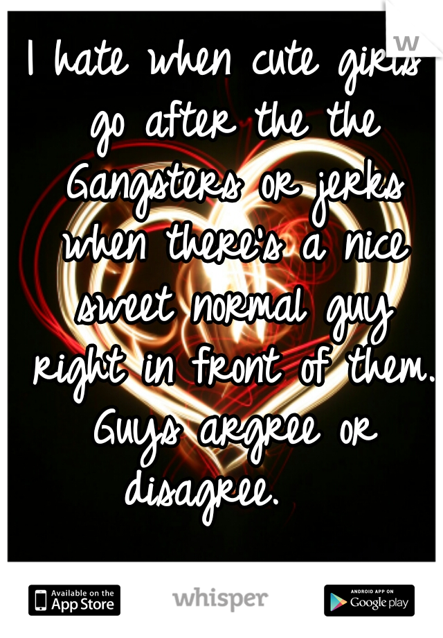 I hate when cute girls go after the the Gangsters or jerks when there's a nice sweet normal guy right in front of them. Guys argree or disagree.