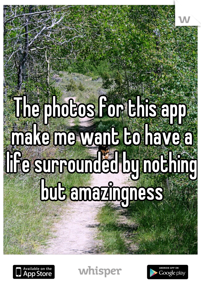 The photos for this app make me want to have a life surrounded by nothing but amazingness