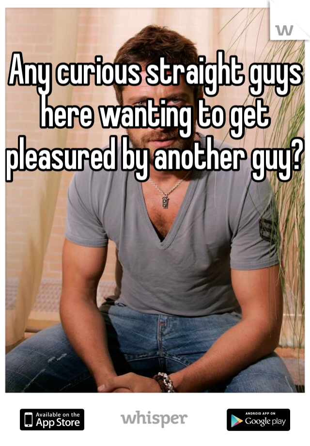 Any curious straight guys here wanting to get pleasured by another guy?