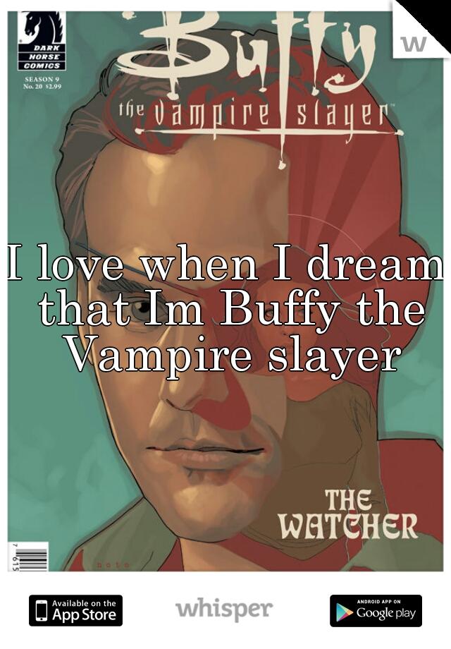 I love when I dream that Im Buffy the Vampire slayer