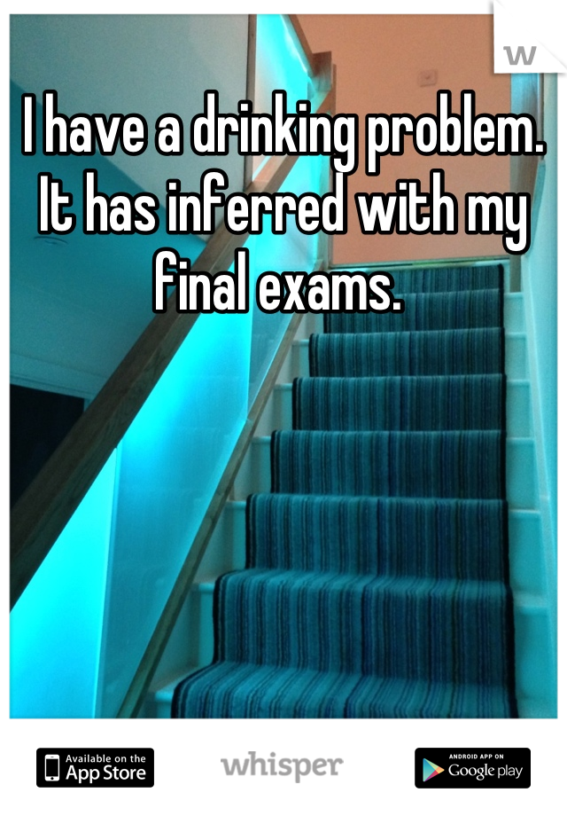 I have a drinking problem. It has inferred with my final exams.
