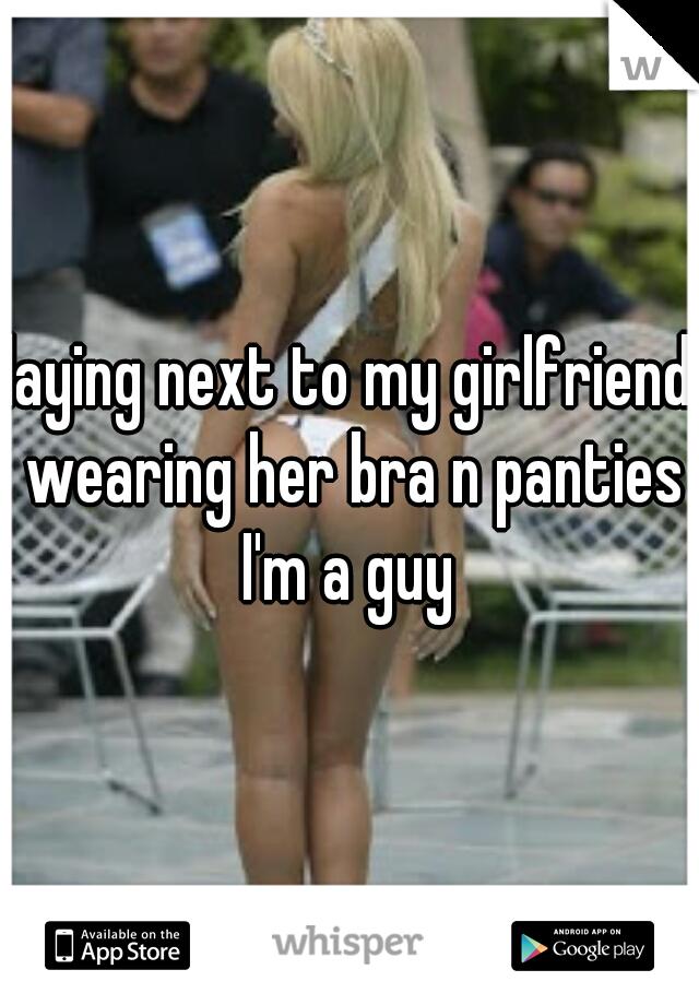 laying next to my girlfriend wearing her bra n panties I'm a guy