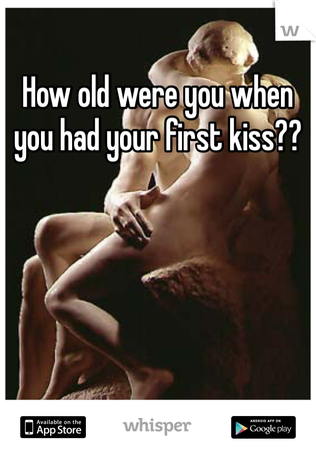 How old were you when you had your first kiss??
