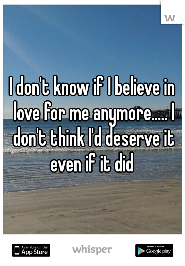 I don't know if I believe in love for me anymore..... I don't think I'd deserve it even if it did
