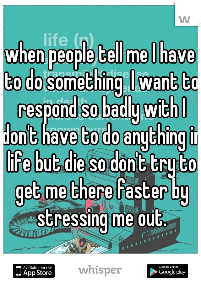 when people tell me I have to do something  I want to respond so badly with I don't have to do anything in life but die so don't try to get me there faster by stressing me out.