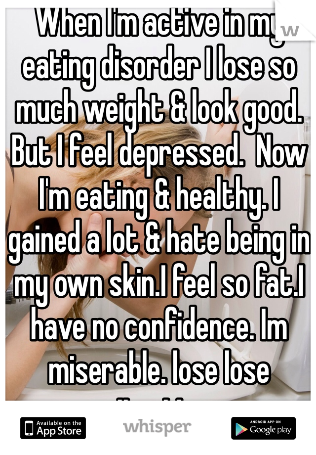When I'm active in my eating disorder I lose so much weight & look good. But I feel depressed.  Now I'm eating & healthy. I gained a lot & hate being in my own skin.I feel so fat.I have no confidence. Im miserable. lose lose situation.