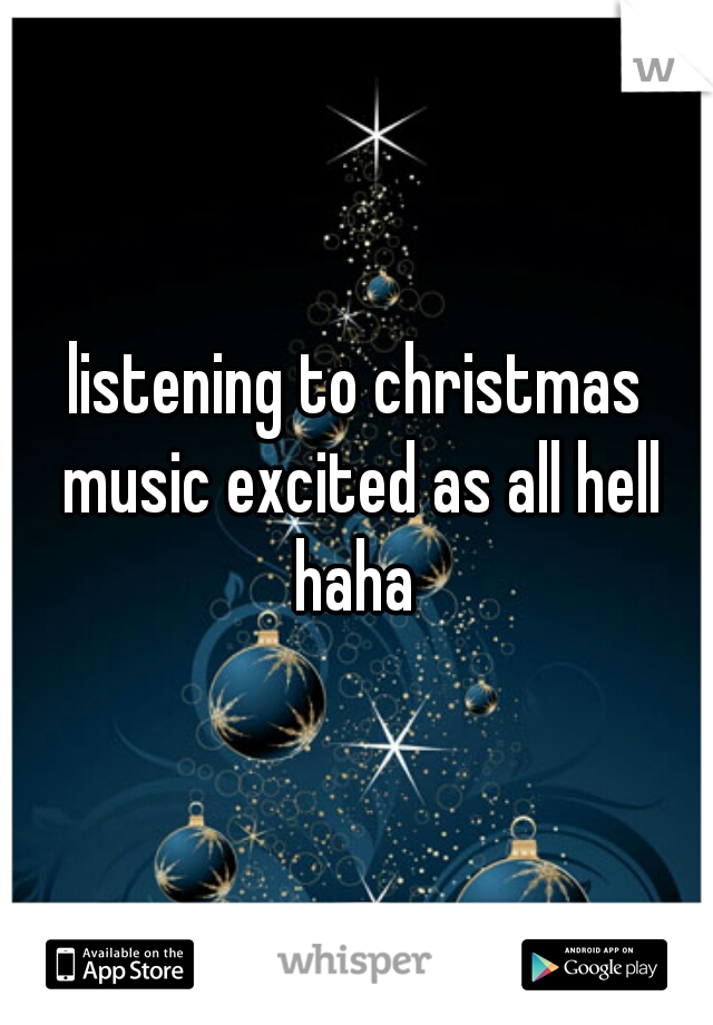 listening to christmas music excited as all hell haha
